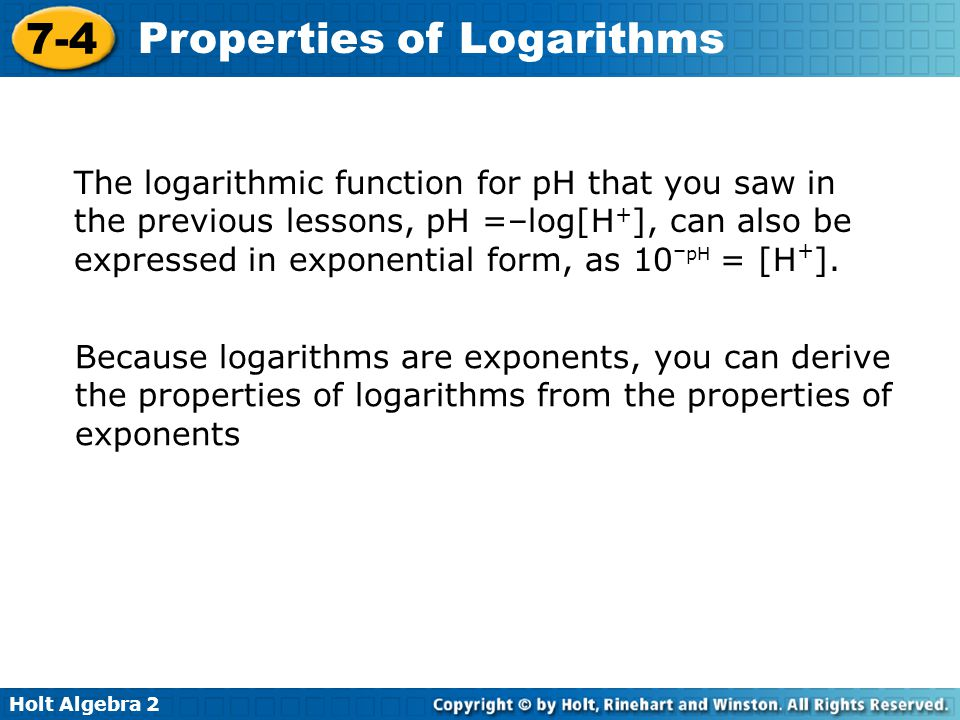 The logarithmic function for pH that you saw in the previous lessons, pH =–log[H+], can also be expressed in exponential form, as 10–pH = [H+].